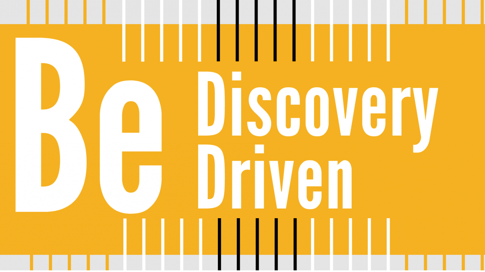 Be Discovery Driven